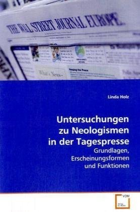 Untersuchungen zu Neologismen in der Tagespresse: Grundlagen, Erscheinungsformen und Funktionen (...