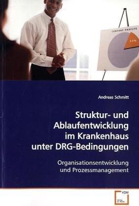 Struktur- und Ablaufentwicklung im Krankenhaus unter DRG-Bedingungen: Andreas Schmitt
