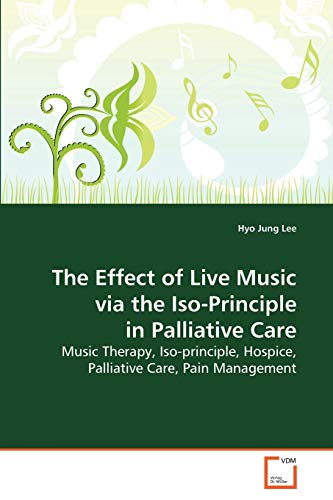 9783639131567: The Effect of Live Music via the Iso-Principle in Palliative Care: Music Therapy, Iso-principle, Hospice, Palliative Care, Pain Management