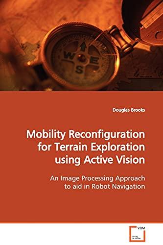 Mobility Reconfiguration for Terrain Exploration using Active Vision (9783639132663) by Douglas Brooks