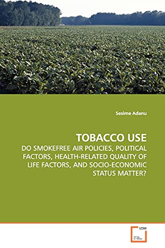 9783639143232: TOBACCO USE: DO SMOKEFREE AIR POLICIES, POLITICAL FACTORS, HEALTH-RELATED QUALITY OF LIFE FACTORS, AND SOCIO-ECONOMIC STATUS MATTER?