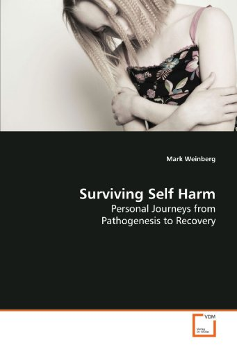 Surviving Self Harm: Personal Journeys from Pathogenesis to Recovery: Mark Weinberg