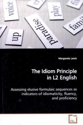 9783639145984: The Idiom Principle in L2 English: Assessing elusive formulaic sequences as indicators of idiomaticity, fluency, and proficiency