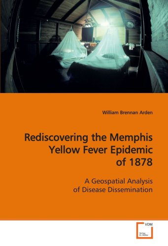 9783639146431: Rediscovering the Memphis Yellow Fever Epidemic of 1878: A Geospatial Analysis of Disease Dissemination