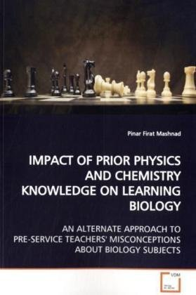 9783639147674: IMPACT OF PRIOR PHYSICS AND CHEMISTRY KNOWLEDGE ON LEARNING BIOLOGY: AN ALTERNATE APPROACH TO PRE-SERVICE TEACHERS' MISCONCEPTIONS ABOUT BIOLOGY SUBJECTS