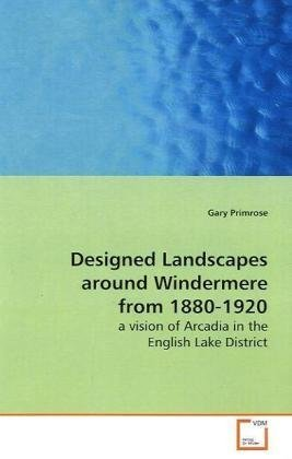 9783639151916: Designed Landscapes around Windermere from 1880-1920: a vision of Arcadia in the English Lake District