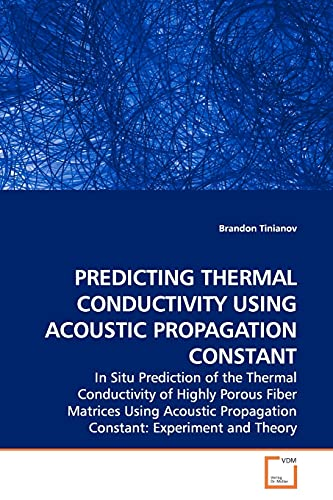 9783639155617: PREDICTING THERMAL CONDUCTIVITY USING ACOUSTIC PROPAGATION CONSTANT: In Situ Prediction of the Thermal Conductivity of Highly Porous Fiber Matrices ... Propagation Constant: Experiment and Theory
