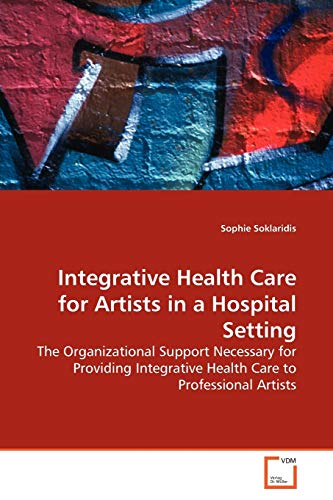 9783639156836: Integrative Health Care for Artists in a Hospital Setting: The Organizational Support Necessary for Providing Integrative Health Care to Professional Artists