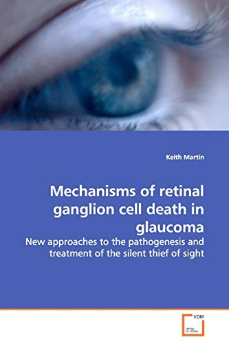 Mechanisms of retinal ganglion cell death in glaucoma: New approaches to the pathogenesis and treatment of the silent thief of sight (9783639161656) by Keith Martin