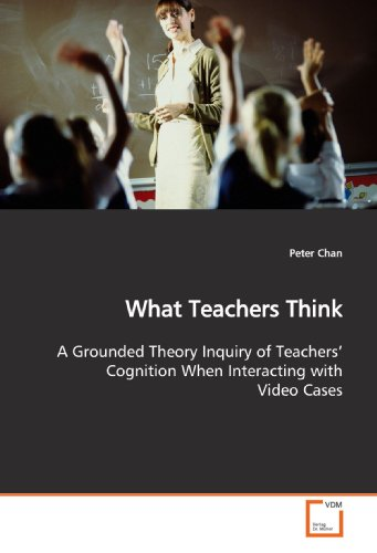 What Teachers Think: A Grounded Theory Inquiry of Teachers' Cognition When Interacting with Video Cases (3639162331) by Peter Chan