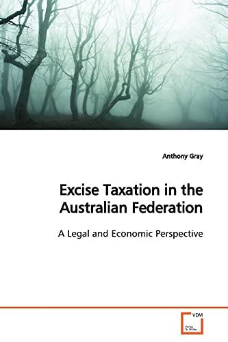 Excise Taxation in the Australian Federation: A Legal and Economic Perspective: Anthony Gray