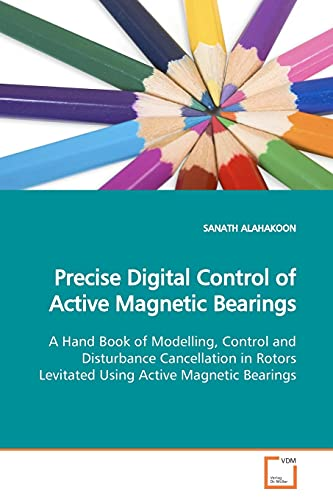 9783639163681: Precise Digital Control of Active Magnetic Bearings: A Hand Book of Modelling, Control and Disturbance Cancellation in Rotors Levitated Using Active Magnetic Bearings