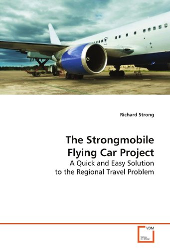 The Strongmobile Flying Car Project: A Quick and Easy Solution to the Regional Travel Problem: ...