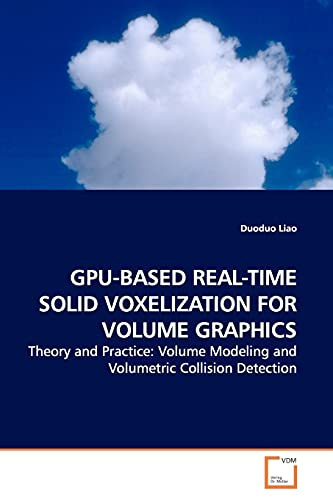 9783639171334: GPU-BASED REAL-TIME SOLID VOXELIZATION FOR VOLUME GRAPHICS: Theory and Practice: Volume Modeling and Volumetric Collision Detection