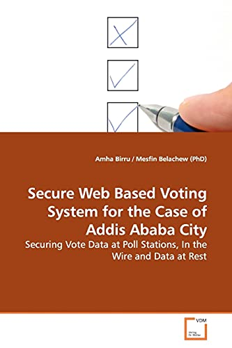 9783639171464: Secure Web Based Voting System for the Case of Addis Ababa City: Securing Vote Data at Poll Stations, In the Wire and Data at Rest