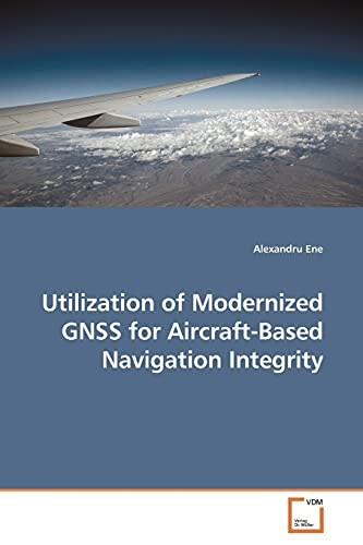 Utilization of Modernized GNSS for Aircraft-Based Navigation Integrity: Alexandru Ene