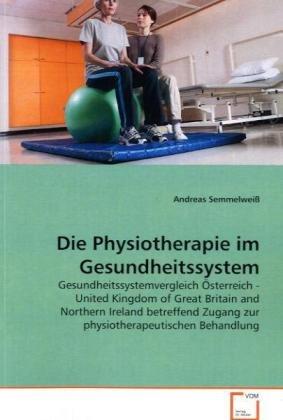 9783639194166: Die Physiotherapie im Gesundheitssystem: Gesundheitssystemvergleich Österreich - United Kingdom of Great Britain and Northern Ireland betreffend Zugang zur physiotherapeutischen Behandlung