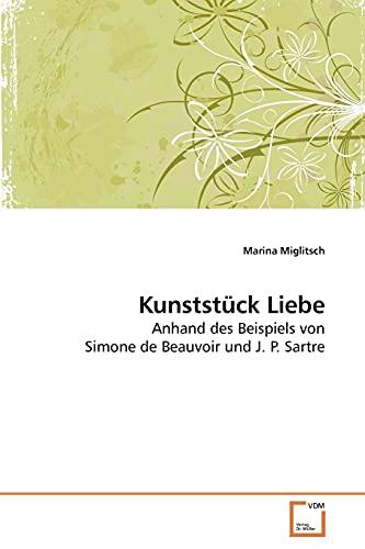 Kunststück Liebe: Anhand des Beispiels von Simone de Beauvoir und J. P. Sartre (German Edition): ...