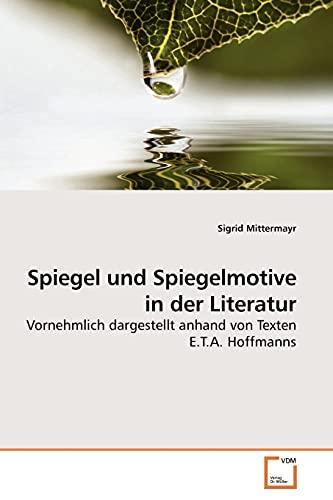 Spiegel und Spiegelmotive in der Literatur Vornehmlich dargestellt anhand von Texten E.T.A. ...