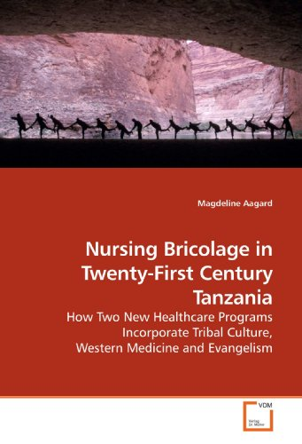 9783639201581: Nursing Bricolage in Twenty-First Century Tanzania: How Two New Healthcare Programs Incorporate Tribal Culture, Western Medicine and Evangelism