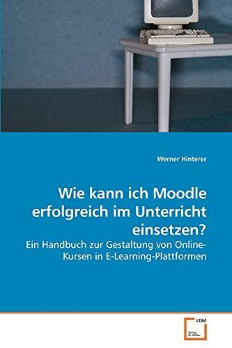 9783639209914: Wie kann ich Moodle erfolgreich im Unterricht einsetzen?: Ein Handbuch zur Gestaltung von Online-Kursen in E-Learning-Plattformen (German Edition)