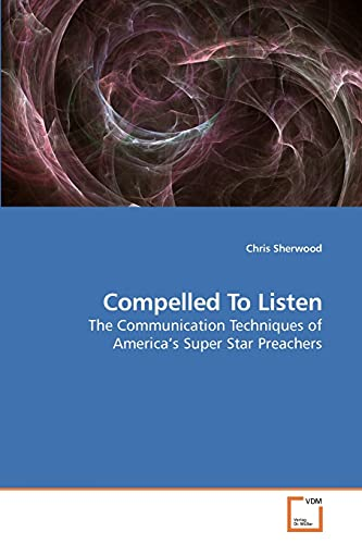 9783639210545: Compelled To Listen: The Communication Techniques of America?s Super Star Preachers
