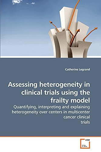 9783639213348: Assessing heterogeneity in clinical trials using the frailty model: Quantifying, interpreting and explaining heterogeneity over centers in multicenter cancer clinical trials