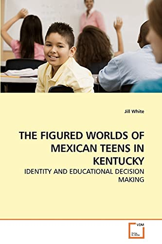 THE FIGURED WORLDS OF MEXICAN TEENS IN KENTUCKY: IDENTITY AND EDUCATIONAL DECISION MAKING (9783639215472) by Jill White