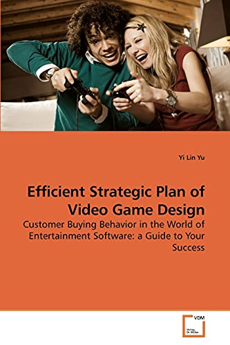 9783639217056: Efficient Strategic Plan of Video Game Design: Customer Buying Behavior in the World of Entertainment Software: a Guide to Your Success