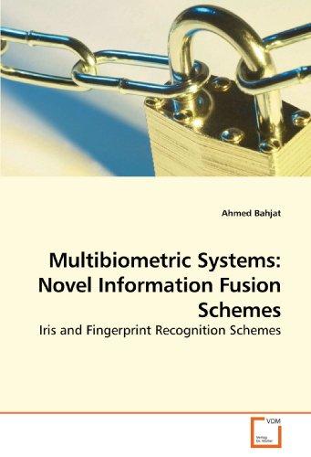 Multibiometric Systems: Novel Information Fusion Schemes: Iris and Fingerprint Recognition Schemes ...