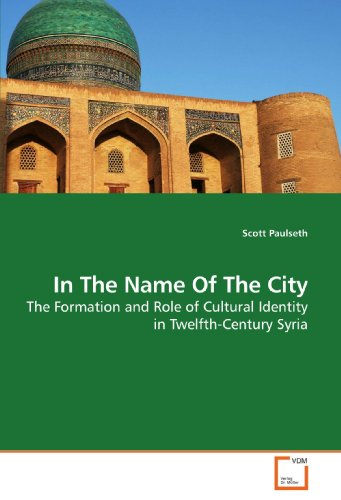 In The Name Of The City: The Formation and Role of Cultural Identity in Twelfth-Century Syria (...