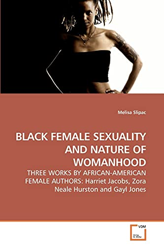 BLACK FEMALE SEXUALITY AND NATURE OF WOMANHOOD: THREE WORKS BY AFRICAN-AMERICAN FEMALE AUTHORS: ...