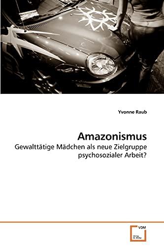 9783639226010: Amazonismus: Gewalttätige Mädchen als neue Zielgruppe psychosozialer Arbeit? (German Edition)