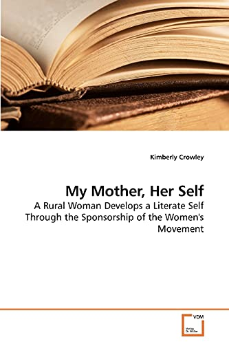 9783639229066: My Mother, Her Self: A Rural Woman Develops a Literate Self Through the Sponsorship of the Women's Movement