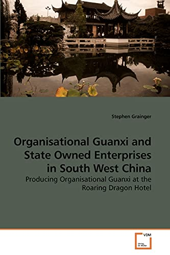 9783639230574: Organisational Guanxi and State Owned Enterprises in South West China: Producing Organisational Guanxi at the Roaring Dragon Hotel