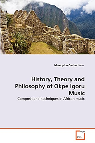 9783639234619: History, Theory and Philosophy of Okpe Igoru Music: Compositional techniques in African music