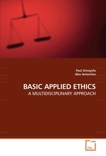BASIC APPLIED ETHICS: A MULTIDISCIPLINARY APPROACH: Paul Omoyefa; Alex Antonites