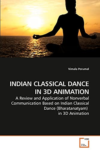 9783639237894: INDIAN CLASSICAL DANCE IN 3D ANIMATION: A Review and Application of Nonverbal Communication Based on Indian Classical Dance (Bharatanatyam) in 3D Animation