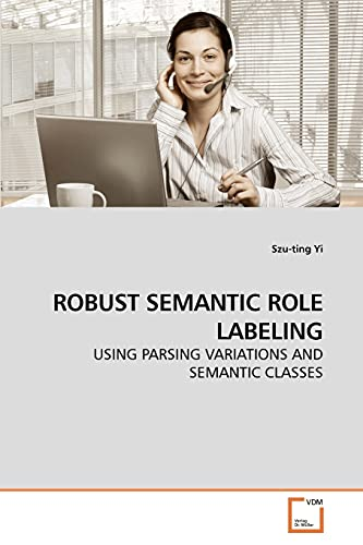 9783639239034: ROBUST SEMANTIC ROLE LABELING: USING PARSING VARIATIONS AND SEMANTIC CLASSES