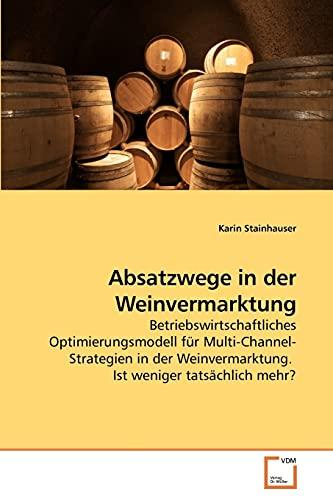 9783639239812: Absatzwege in der Weinvermarktung: Betriebswirtschaftliches Optimierungsmodell für Multi-Channel-Strategien in der Weinvermarktung. Ist weniger tatsächlich mehr? (German Edition)