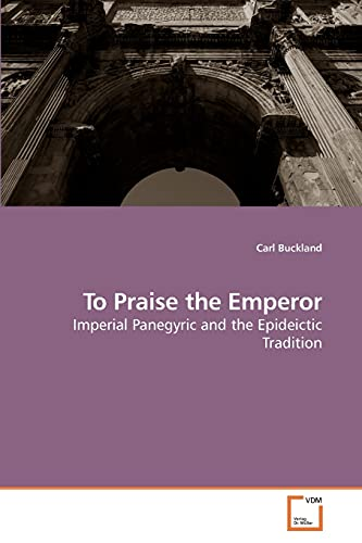 9783639242157: To Praise the Emperor: Imperial Panegyric and the Epideictic Tradition