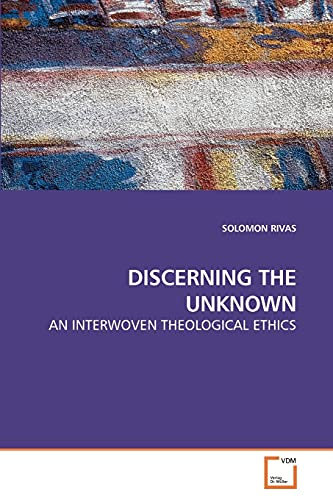 9783639249002: DISCERNING THE UNKNOWN: AN INTERWOVEN THEOLOGICAL ETHICS