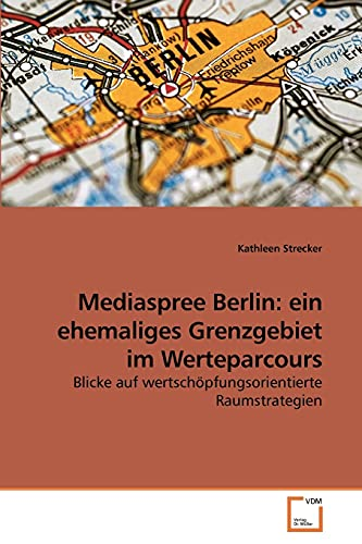 9783639258455: Mediaspree Berlin: ein ehemaliges Grenzgebiet im Werteparcours: Blicke auf wertschöpfungsorientierte Raumstrategien (German Edition)