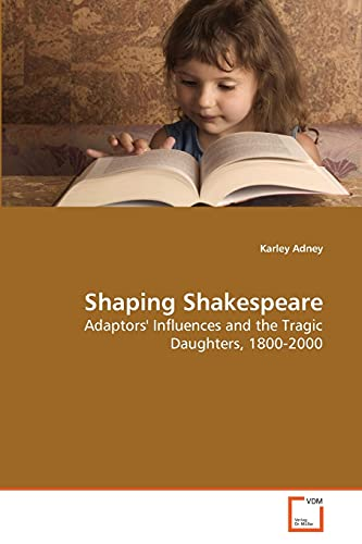 Shaping Shakespeare: Adaptors' Influences and the Tragic: Adney, Karley