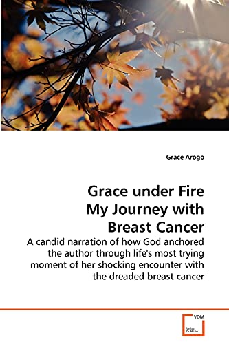 Grace under Fire My Journey with Breast Cancer: A candid narration of how God anchored the author ...