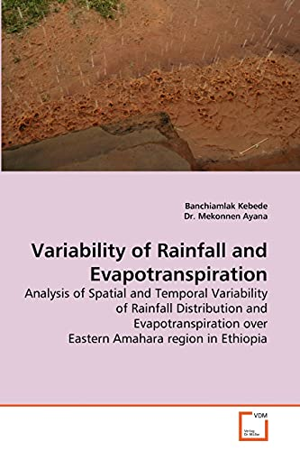9783639276008: Variability of Rainfall and Evapotranspiration: Analysis of Spatial and Temporal Variability of Rainfall Distribution and Evapotranspiration over Eastern Amahara region in Ethiopia