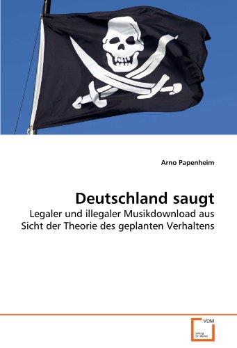Deutschland saugt: Legaler und illegaler Musikdownload aus Sicht der Theorie des geplanten Verhaltens (German Edition) - Arno Papenheim