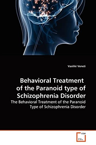 Behavioral Treatment of the Paranoid type of Schizophrenia Disorder: The Behavioral Treatment of ...