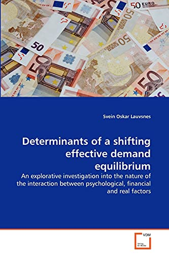 9783639279740: Determinants of a shifting effective demand equilibrium: An explorative investigation into the nature of the interaction between psychological, financial and real factors