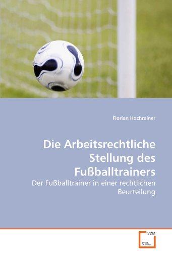 Die Arbeitsrechtliche Stellung des Fußballtrainers - Hochrainer, Florian